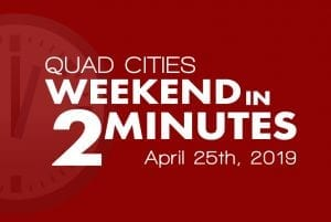 Quad Cities Weekend In 2 Minutes – April 25th, 2019