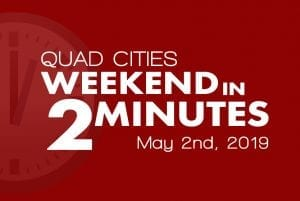 Quad Cities Weekend In 2 Minutes – May 2nd, 2019