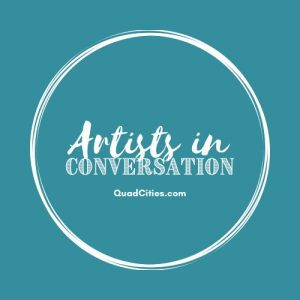 Want To Learn More About Quad-Cities Creators? Welcome To Artists In Conversation!